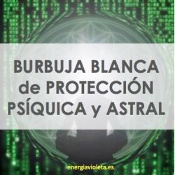BURBUJA BLANCA DE PROTECCIÓN PSÍQUICA Y ASTRAL